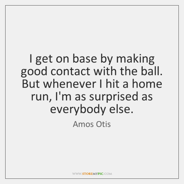 I get on base by making good contact with the ball. But ...