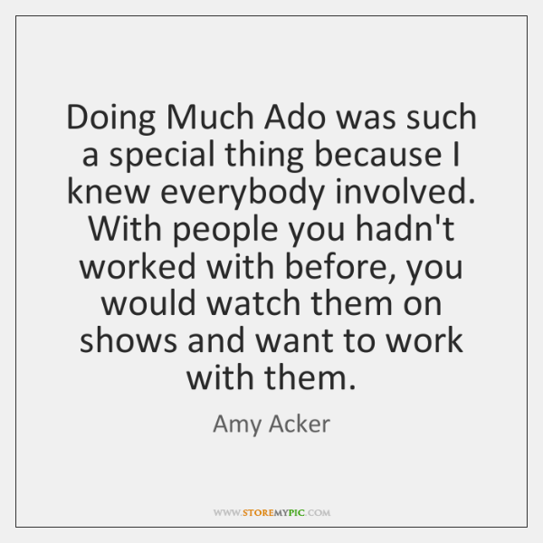 Doing Much Ado was such a special thing because I knew everybody ...