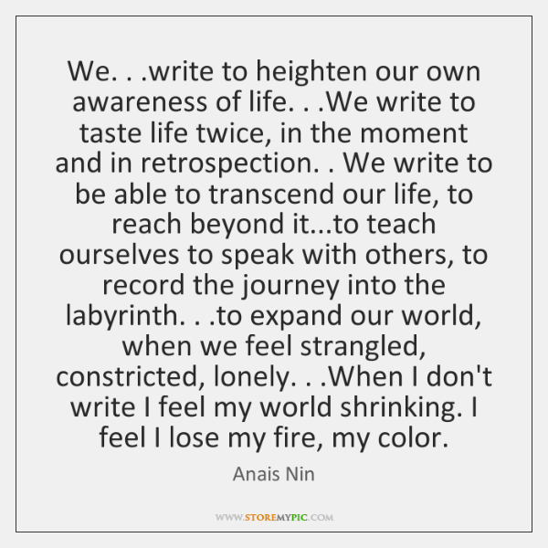 We. . .write to heighten our own awareness of life. . .We write to ...