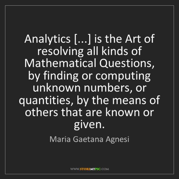 Maria Gaetana Agnesi: Analytics [...] is the Art of resolving all kinds of...