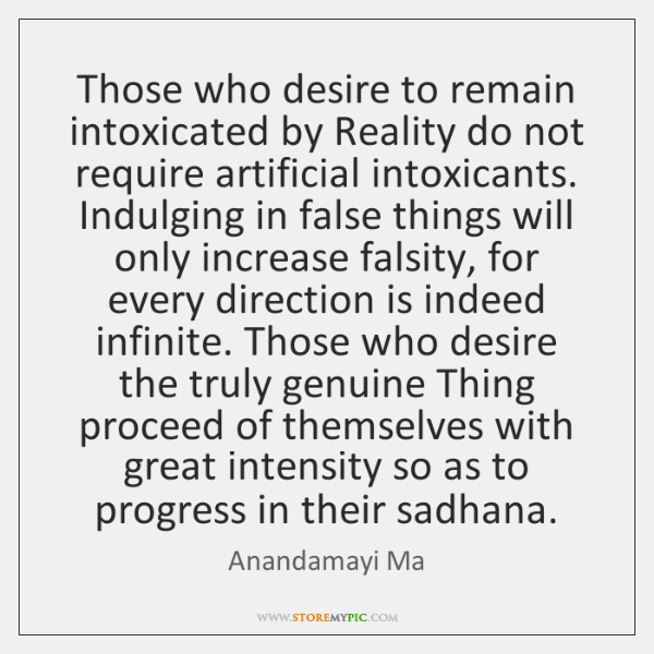 Those who desire to remain intoxicated by Reality do not require artificial ...