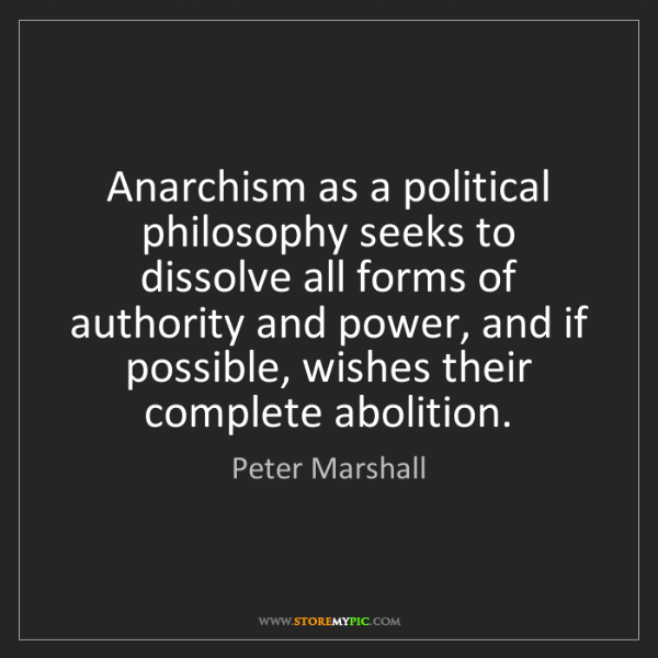 Peter Marshall: Anarchism as a political philosophy seeks to dissolve...