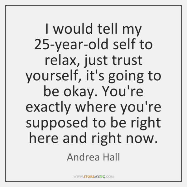 I would tell my 25-year-old self to relax, just trust yourself, it's ...