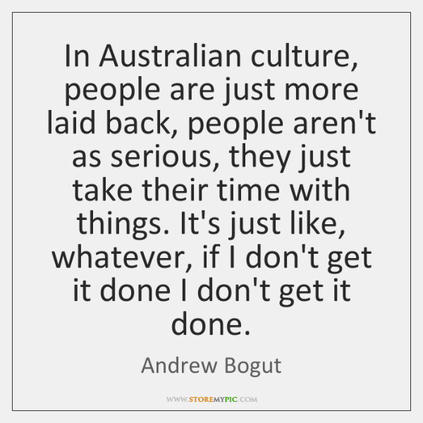 In Australian culture, people are just more laid back, people aren't as ...