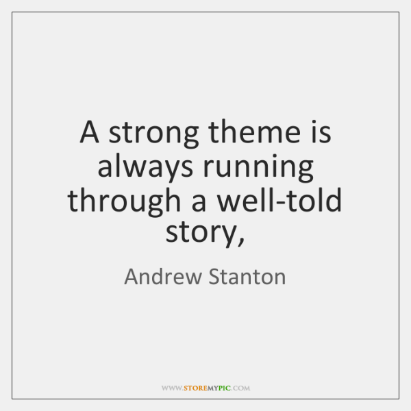 A strong theme is always running through a well-told story,