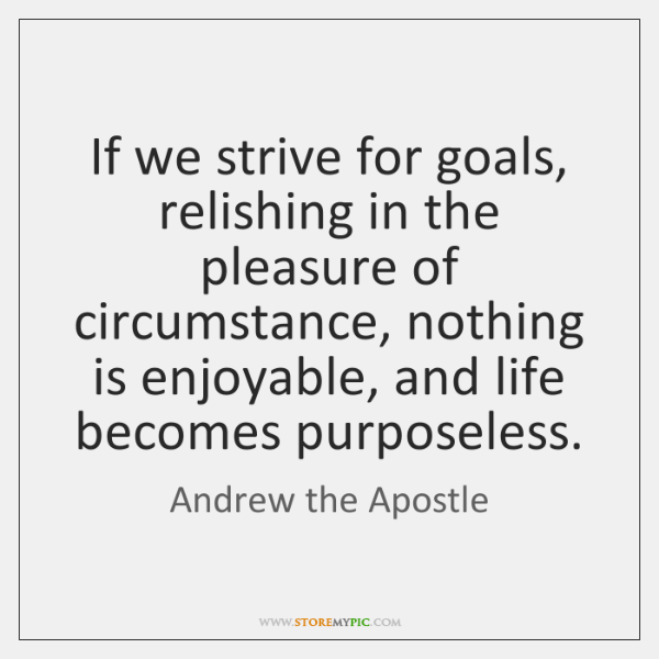 If we strive for goals, relishing in the pleasure of circumstance, nothing ...