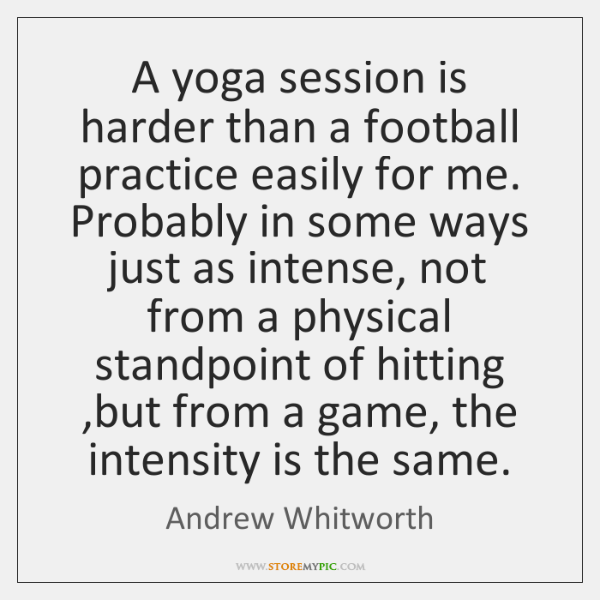 A yoga session is harder than a football practice easily for me. ...
