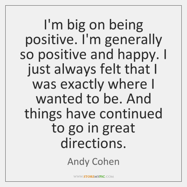 I'm big on being positive. I'm generally so positive and happy. I ...