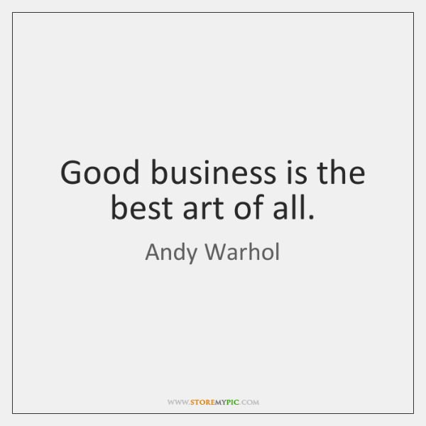 Good business is the best art of all.