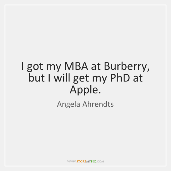 I got my MBA at Burberry, but I will get my PhD ...
