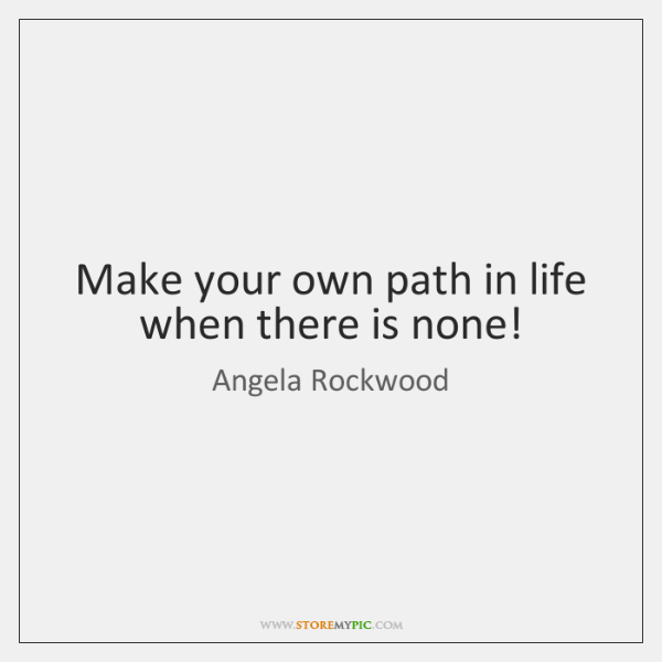 Make your own path in life when there is none!