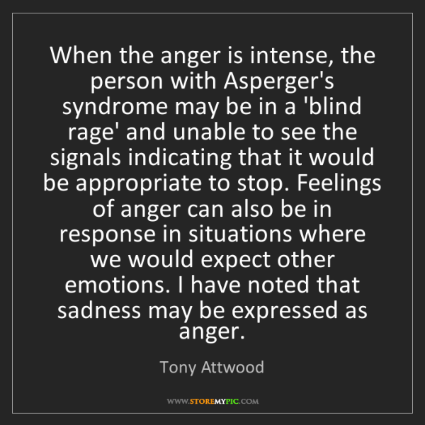 Tony Attwood: When the anger is intense, the person with Asperger's...