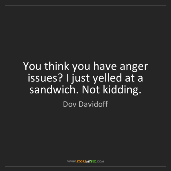 Dov Davidoff: You think you have anger issues? I just yelled at a sandwich....
