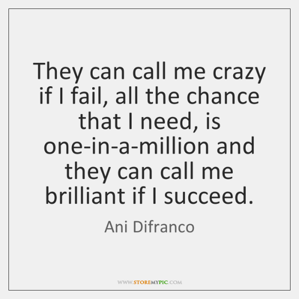They can call me crazy if I fail, all the chance that ...
