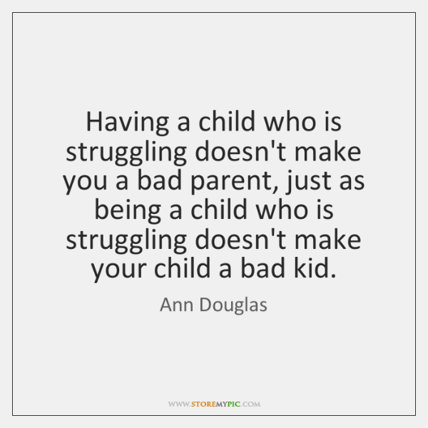 Having a child who is struggling doesn't make you a bad parent, ...