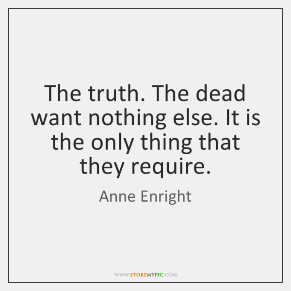 The truth. The dead want nothing else. It is the only thing ...