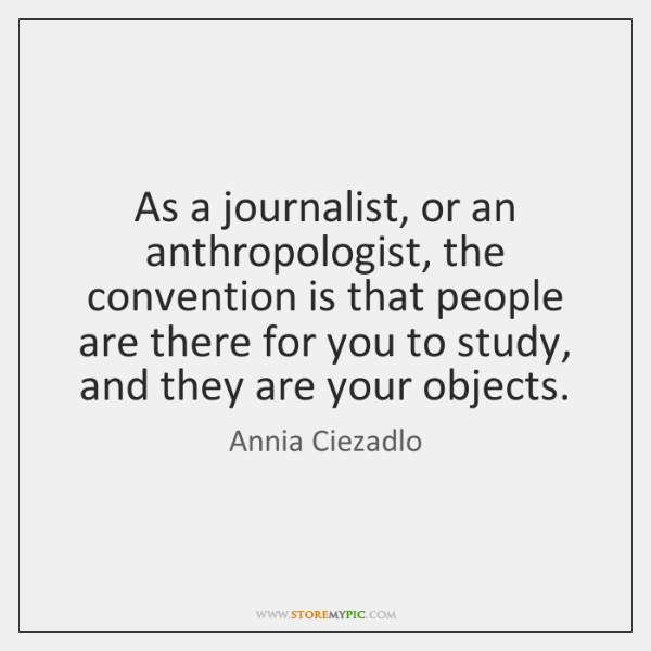 As a journalist, or an anthropologist, the convention is that people are ...