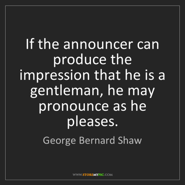 George Bernard Shaw: If the announcer can produce the impression that he is...