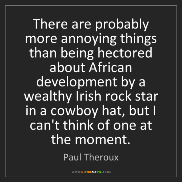 Paul Theroux: There are probably more annoying things than being hectored...