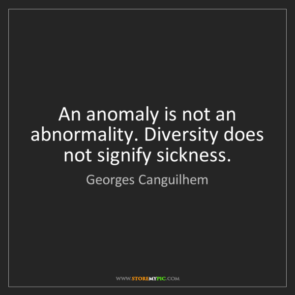 Georges Canguilhem: An anomaly is not an abnormality. Diversity does not...