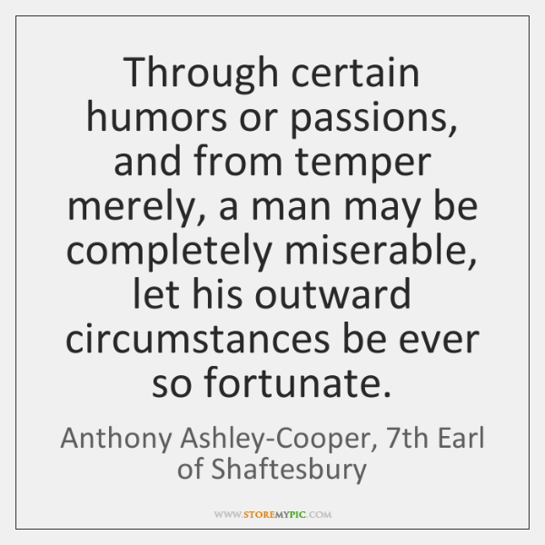 Through certain humors or passions, and from temper merely, a man may ...