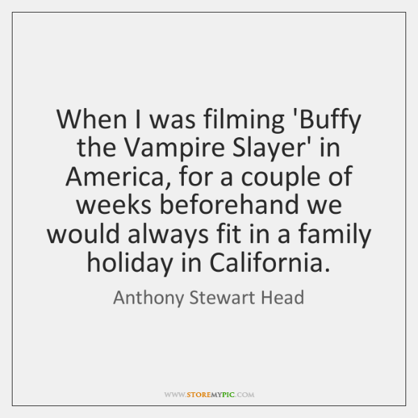 When I was filming 'Buffy the Vampire Slayer' in America, for a ...
