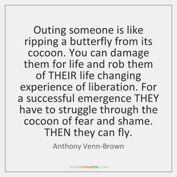 Outing someone is like ripping a butterfly from its cocoon. You can ...