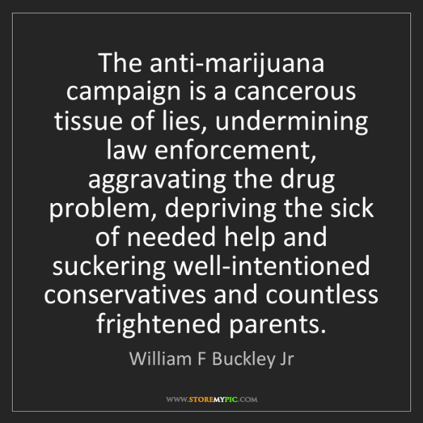William F Buckley Jr: The anti-marijuana campaign is a cancerous tissue of...
