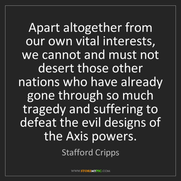 Stafford Cripps: Apart altogether from our own vital interests, we cannot...