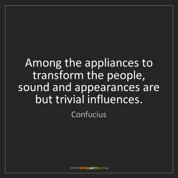 Confucius: Among the appliances to transform the people, sound and...