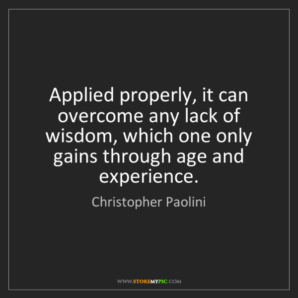 Christopher Paolini: Applied properly, it can overcome any lack of wisdom,...