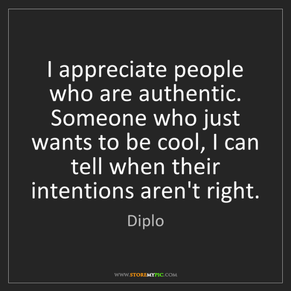 Diplo: I appreciate people who are authentic. Someone who just...