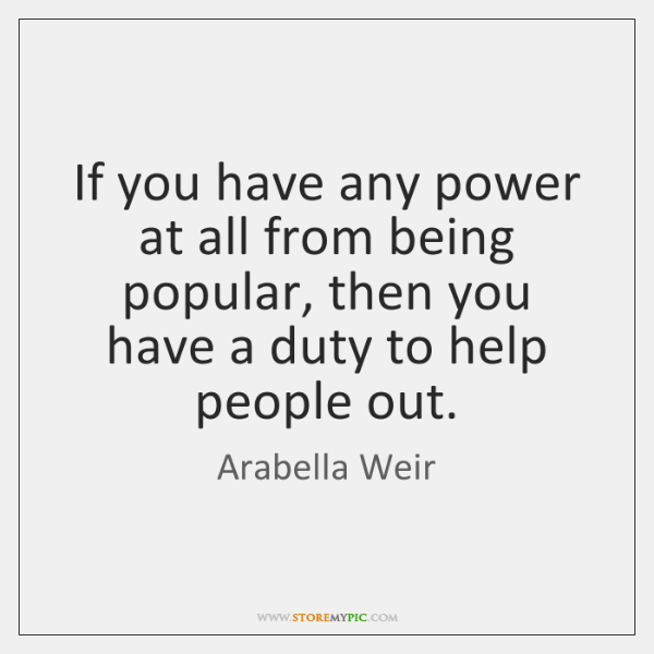If you have any power at all from being popular, then you ...