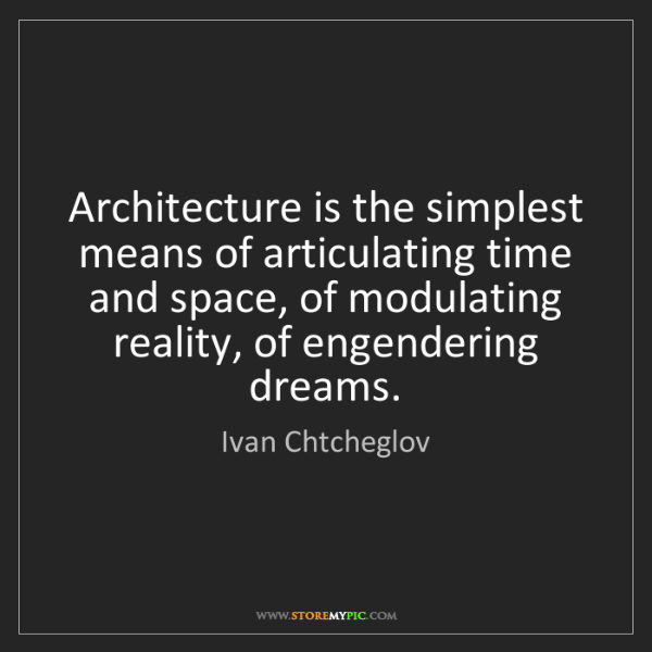 Ivan Chtcheglov: Architecture is the simplest means of articulating time...