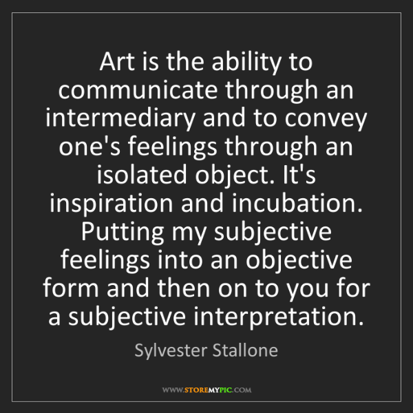 Sylvester Stallone: Art is the ability to communicate through an intermediary...