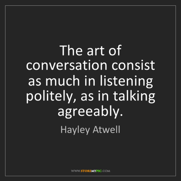 Hayley Atwell: The art of conversation consist as much in listening...