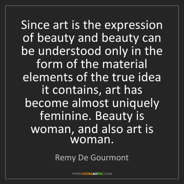 Remy De Gourmont: Since art is the expression of beauty and beauty can...
