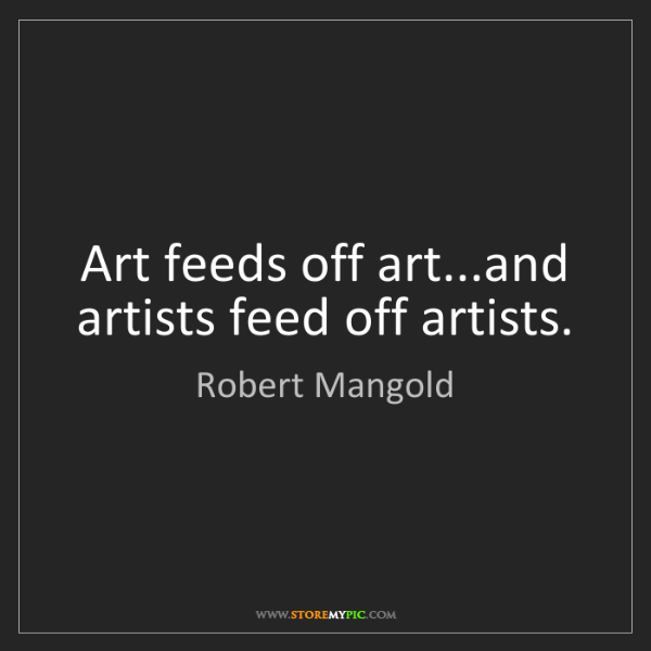 Robert Mangold: Art feeds off art...and artists feed off artists.
