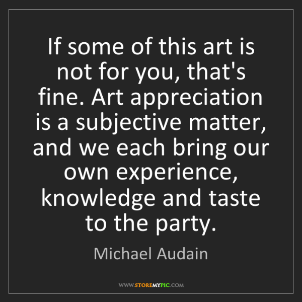Michael Audain: If some of this art is not for you, that's fine. Art...
