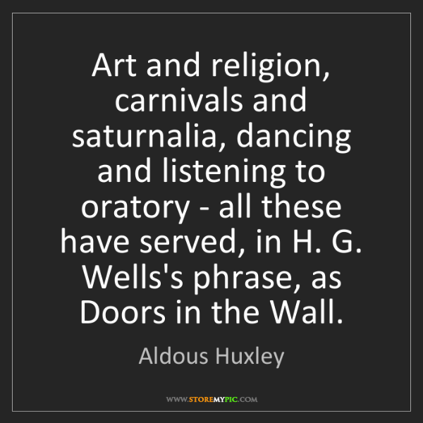 Aldous Huxley: Art and religion, carnivals and saturnalia, dancing and...