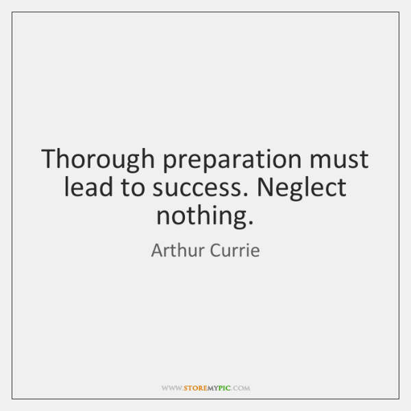 Thorough preparation must lead to success. Neglect nothing.