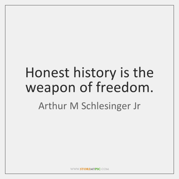 Honest history is the weapon of freedom.
