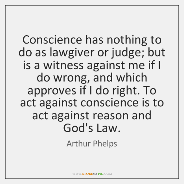 Conscience has nothing to do as lawgiver or judge; but is a ...