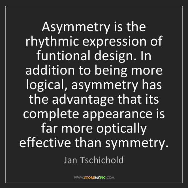 Jan Tschichold: Asymmetry is the rhythmic expression of funtional design....