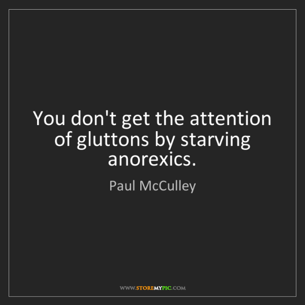 Paul McCulley: You don't get the attention of gluttons by starving anorexics.
