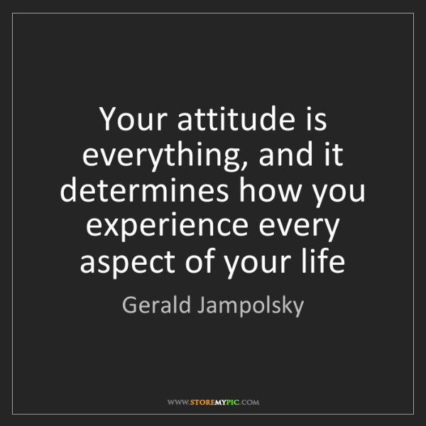 Gerald Jampolsky: Your attitude is everything, and it determines how you...