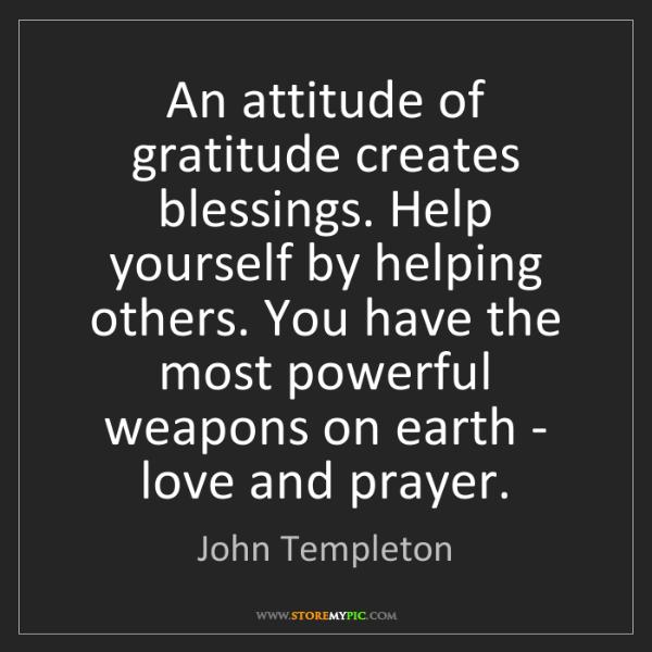 John Templeton: An attitude of gratitude creates blessings. Help yourself...