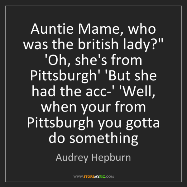 """Audrey Hepburn: Auntie Mame, who was the british lady?"""" 'Oh, she's from..."""