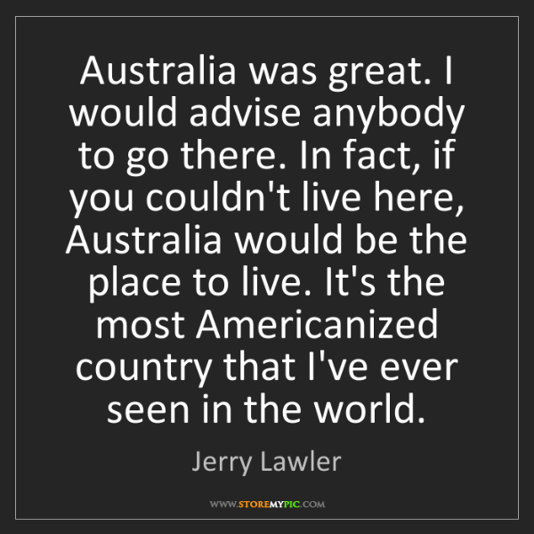 Jerry Lawler: Australia was great. I would advise anybody to go there....
