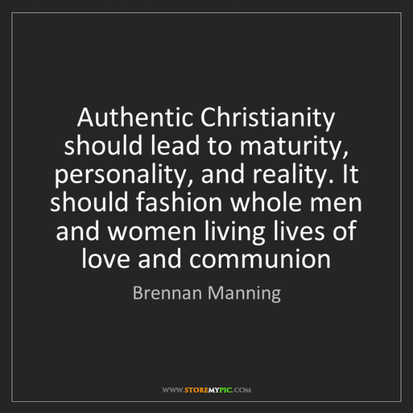 Brennan Manning: Authentic Christianity should lead to maturity, personality,...